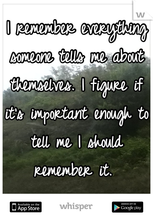 I remember everything someone tells me about themselves. I figure if it's important enough to tell me I should remember it.