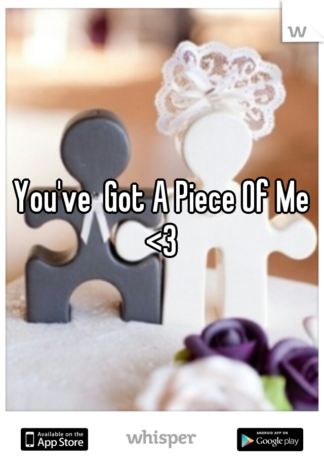 You've  Got A Piece Of Me <3