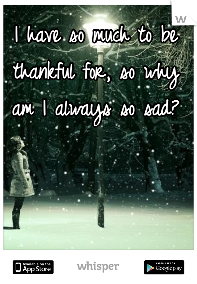 I have so much to be thankful for, so why am I always so sad?
