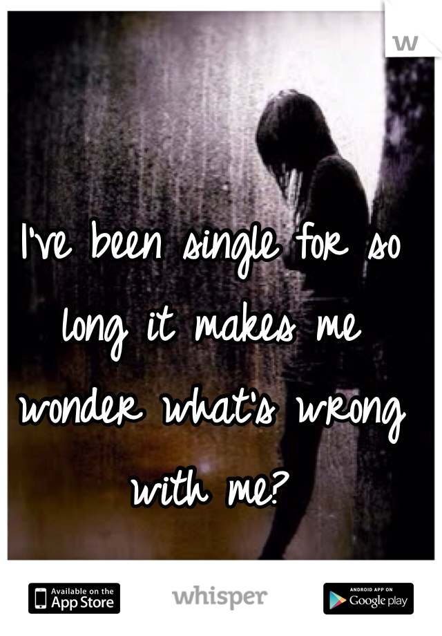 I've been single for so long it makes me wonder what's wrong with me?