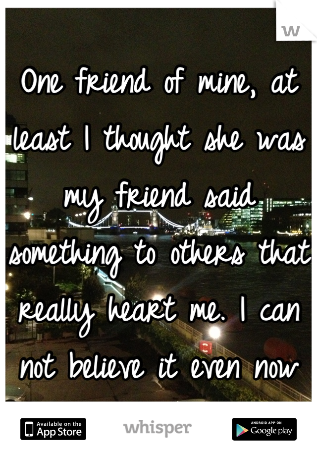 One friend of mine, at least I thought she was my friend said something to others that really heart me. I can not believe it even now