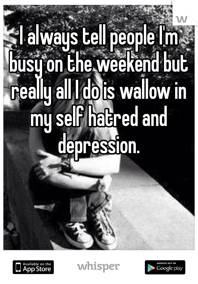 I always tell people I'm busy on the weekend but really all I do is wallow in my self hatred and depression.
