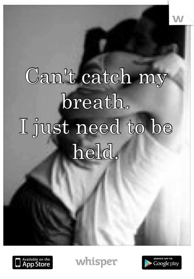 Can't catch my breath.  I just need to be held.