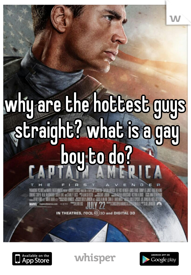 why are the hottest guys straight? what is a gay boy to do?
