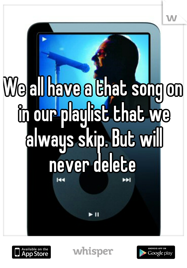 We all have a that song on in our playlist that we always skip. But will never delete