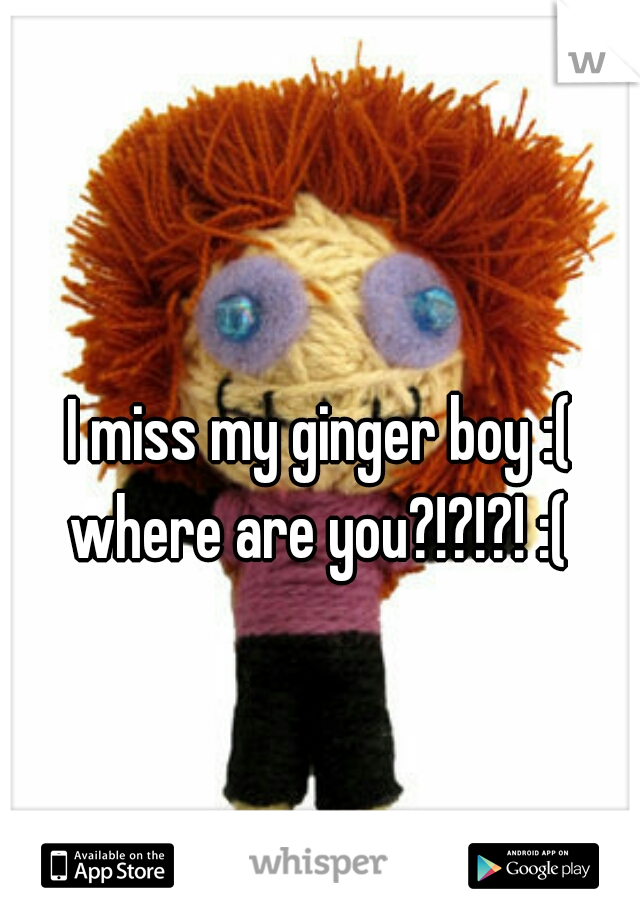 I miss my ginger boy :( where are you?!?!?! :(