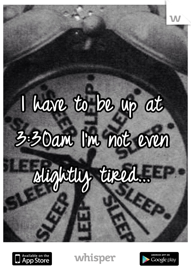 I have to be up at 3:30am I'm not even slightly tired...