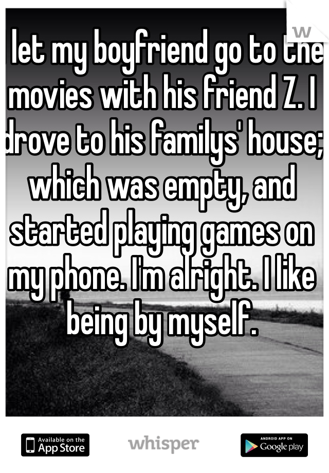 I let my boyfriend go to the movies with his friend Z. I drove to his familys' house; which was empty, and started playing games on my phone. I'm alright. I like being by myself.