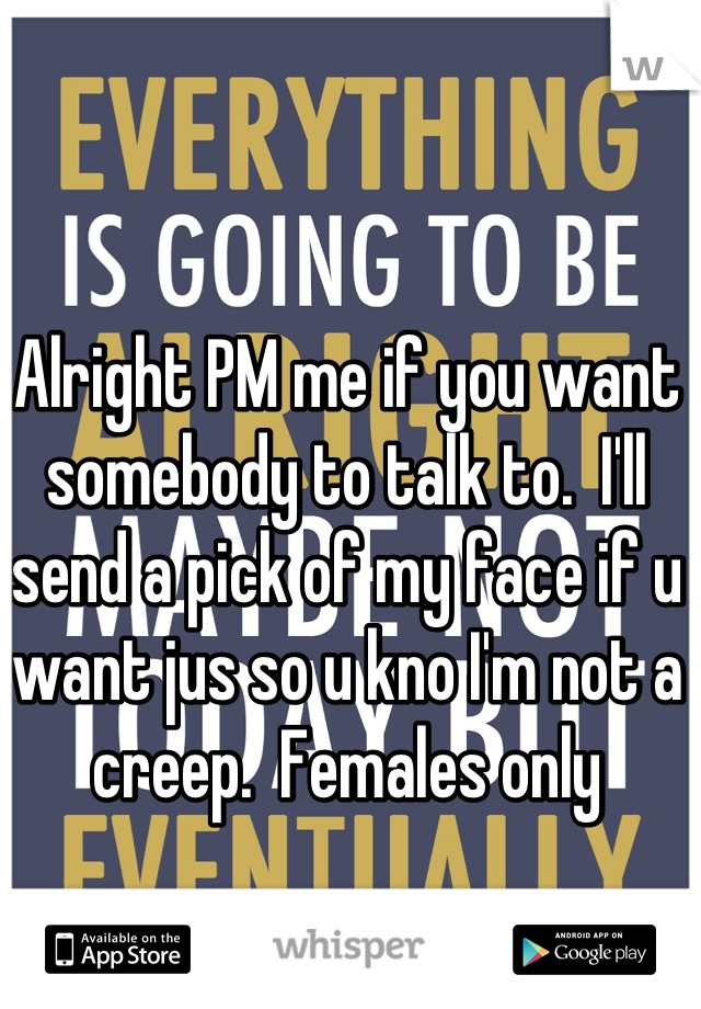 Alright PM me if you want somebody to talk to.  I'll send a pick of my face if u want jus so u kno I'm not a creep.  Females only
