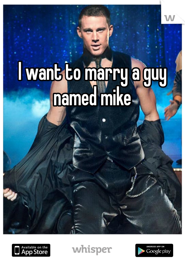 I want to marry a guy named mike