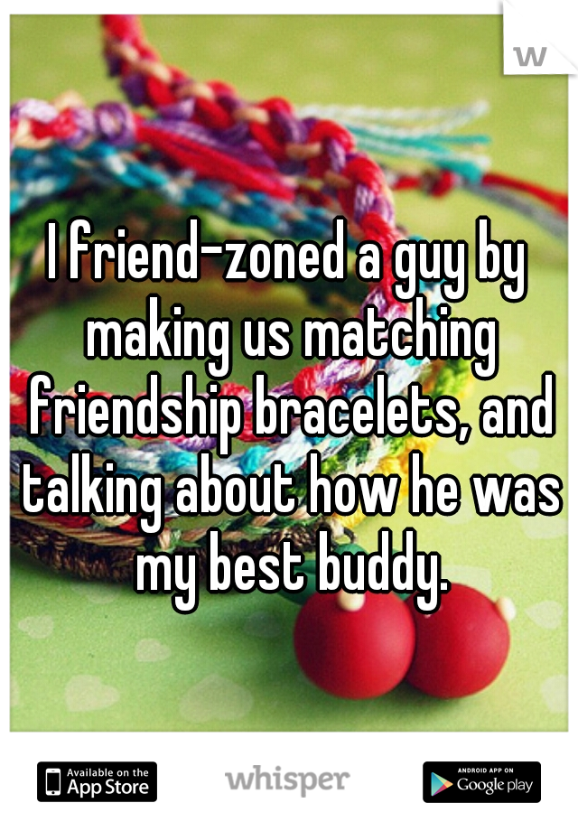 I friend-zoned a guy by making us matching friendship bracelets, and talking about how he was my best buddy.
