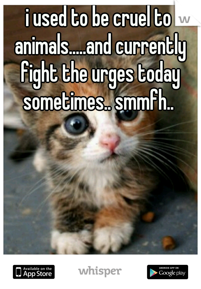 i used to be cruel to animals.....and currently fight the urges today sometimes.. smmfh..