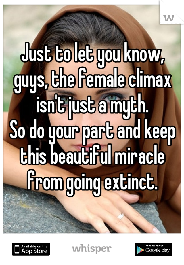 Just to let you know, guys, the female climax isn't just a myth. So do your part and keep this beautiful miracle from going extinct.
