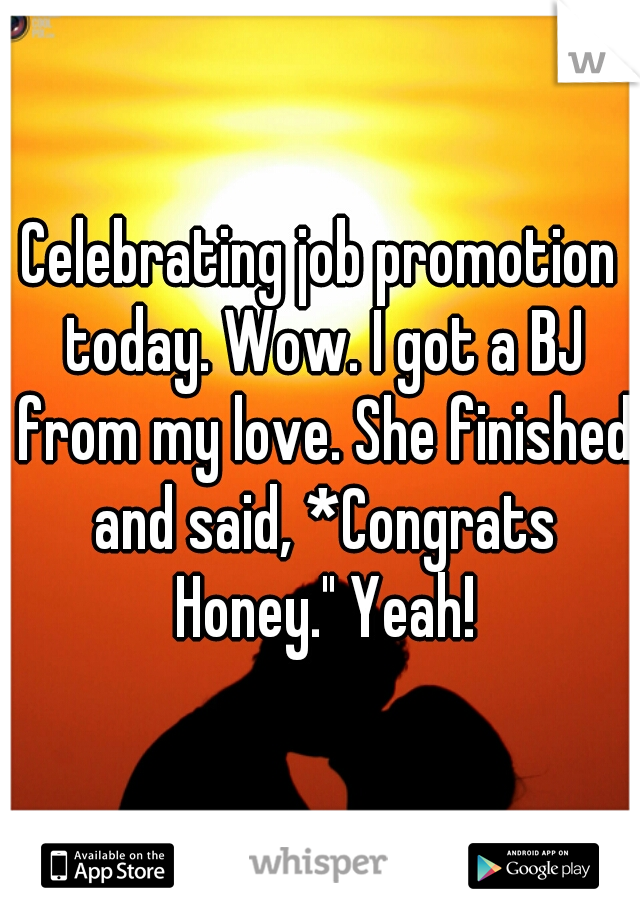 """Celebrating job promotion today. Wow. I got a BJ from my love. She finished and said, *Congrats Honey."""" Yeah!"""
