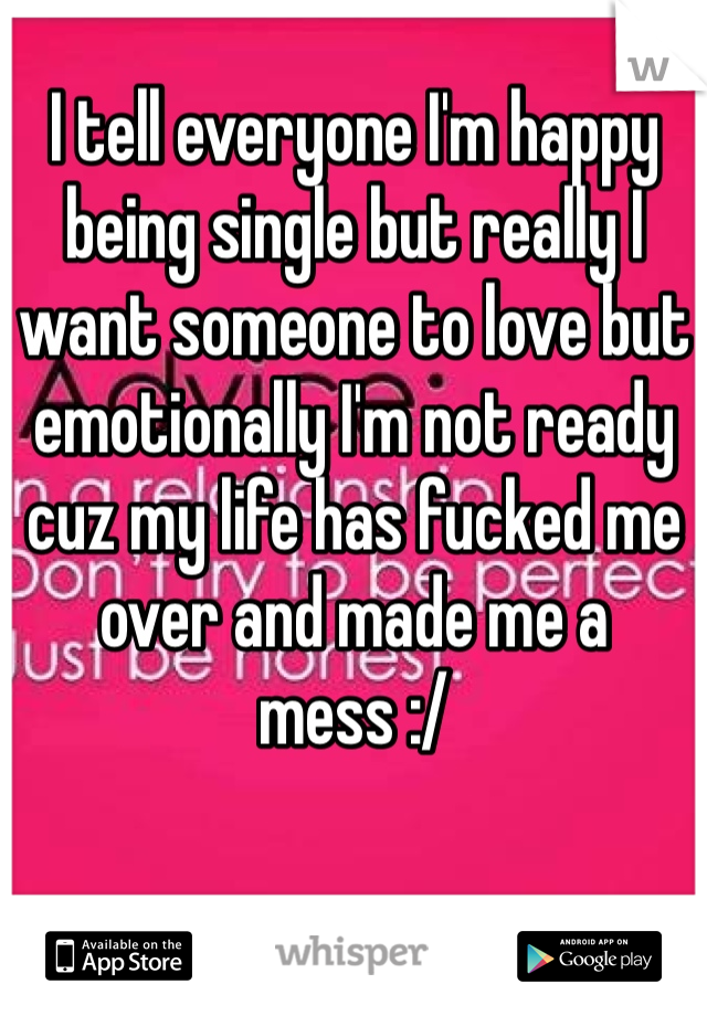 I tell everyone I'm happy being single but really I want someone to love but emotionally I'm not ready cuz my life has fucked me over and made me a mess :/