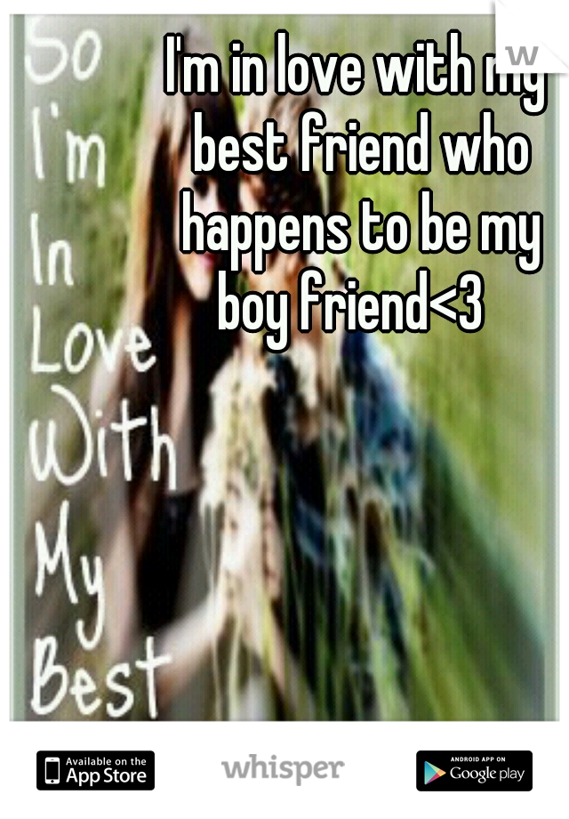 I'm in love with my  best friend who  happens to be my  boy friend<3