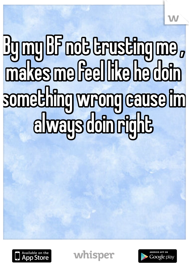 By my BF not trusting me , makes me feel like he doin something wrong cause im always doin right