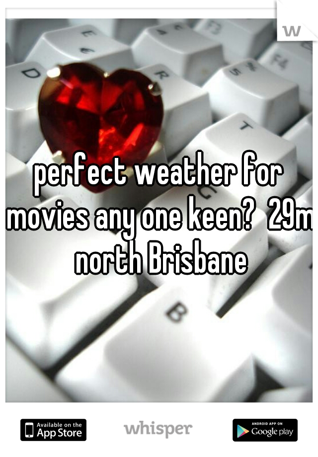perfect weather for movies any one keen?  29m north Brisbane