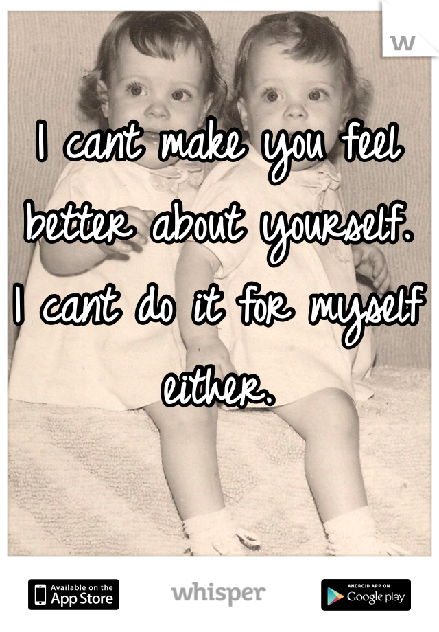 I cant make you feel better about yourself. I cant do it for myself either.