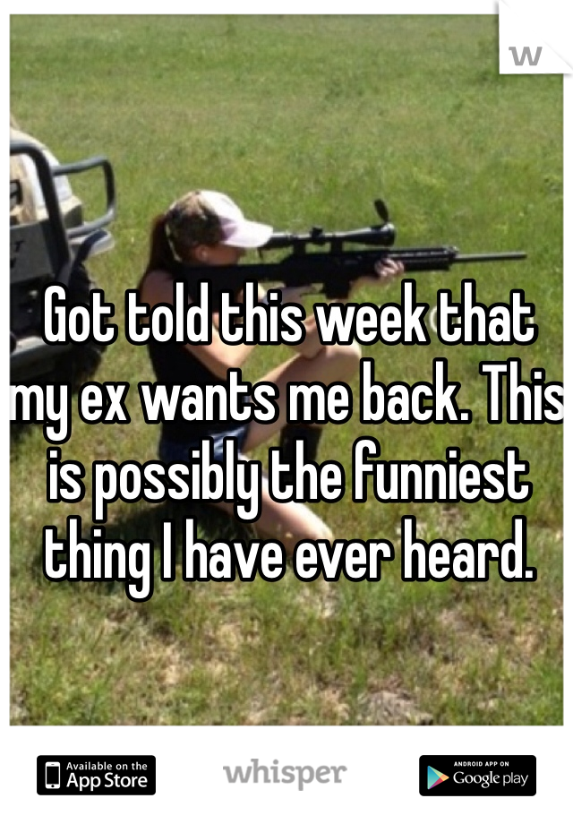 Got told this week that my ex wants me back. This is possibly the funniest thing I have ever heard.
