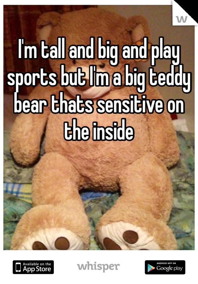 I'm tall and big and play sports but I'm a big teddy bear thats sensitive on the inside