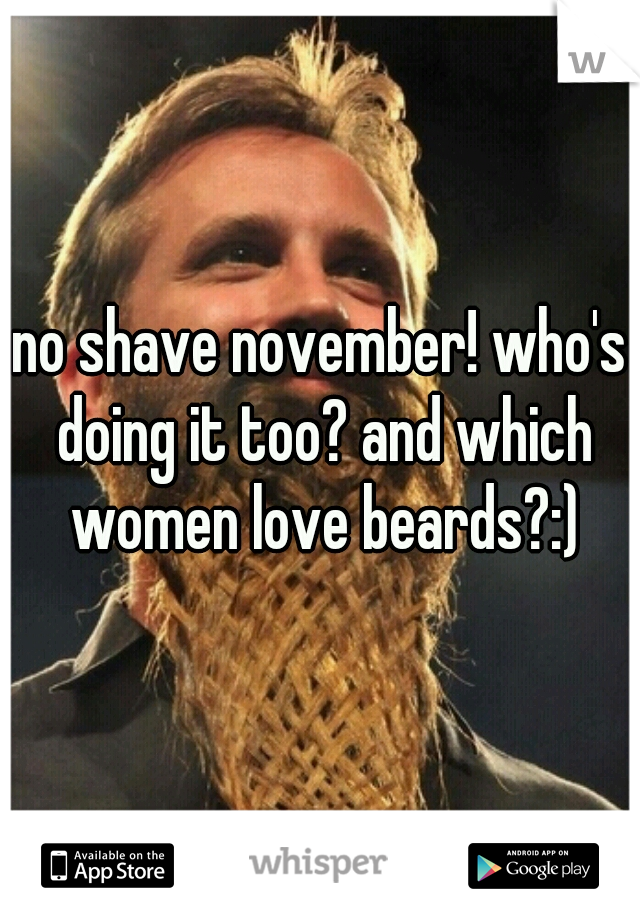 no shave november! who's doing it too? and which women love beards?:)