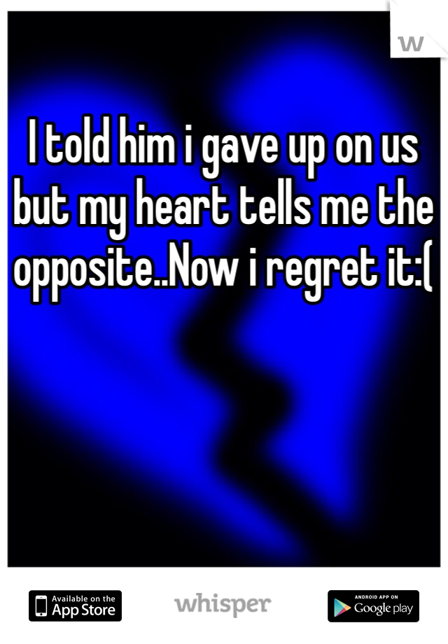 I told him i gave up on us but my heart tells me the opposite..Now i regret it:(