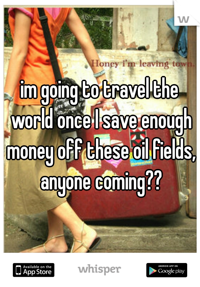 im going to travel the world once I save enough money off these oil fields, anyone coming??