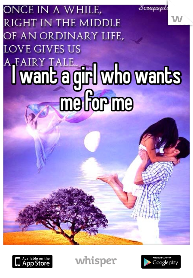 I want a girl who wants me for me