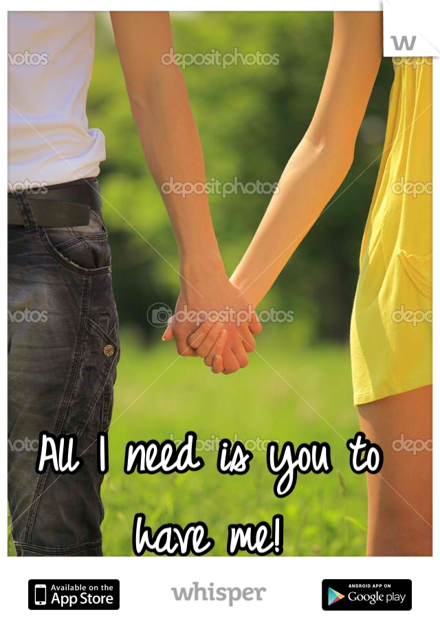 All I need is you to have me!