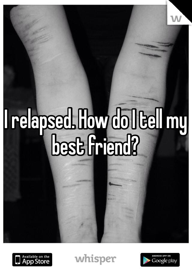 I relapsed. How do I tell my best friend?