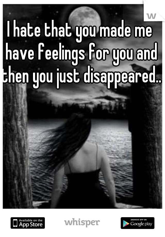 I hate that you made me have feelings for you and then you just disappeared..