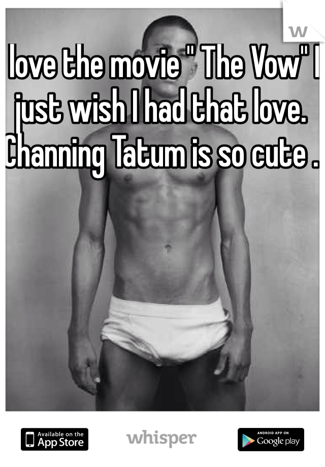 """I love the movie """" The Vow"""" I just wish I had that love. Channing Tatum is so cute ."""