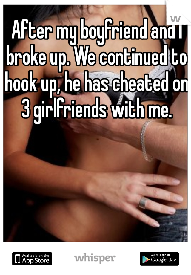 After my boyfriend and I broke up. We continued to hook up, he has cheated on 3 girlfriends with me.