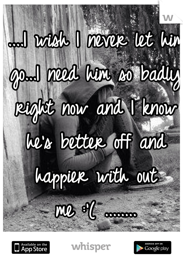 ....I wish I never let him go...I need him so badly right now and I know he's better off and happier with out me :'( ........