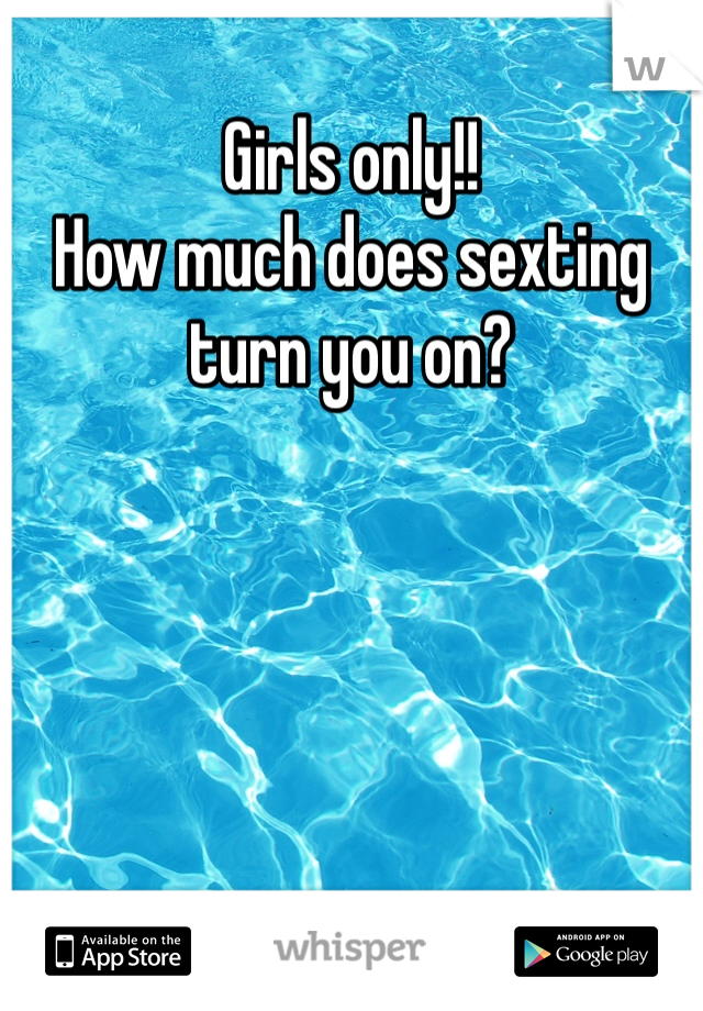Girls only!! How much does sexting turn you on?
