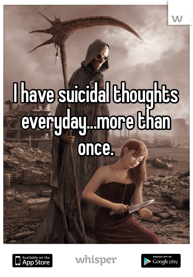 I have suicidal thoughts everyday...more than once.