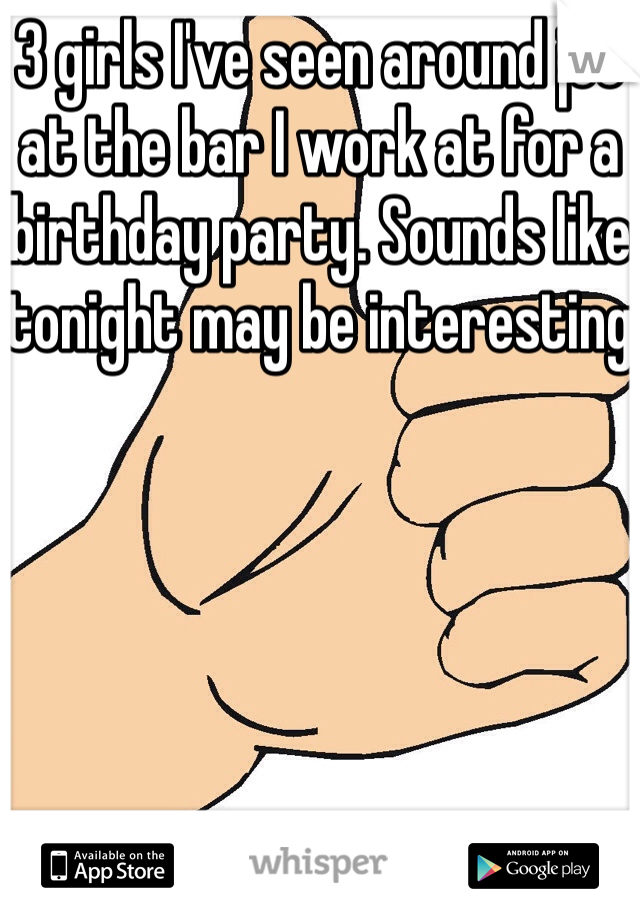 3 girls I've seen around jcc at the bar I work at for a birthday party. Sounds like tonight may be interesting