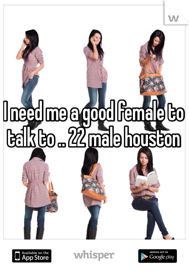 I need me a good female to talk to .. 22 male houston