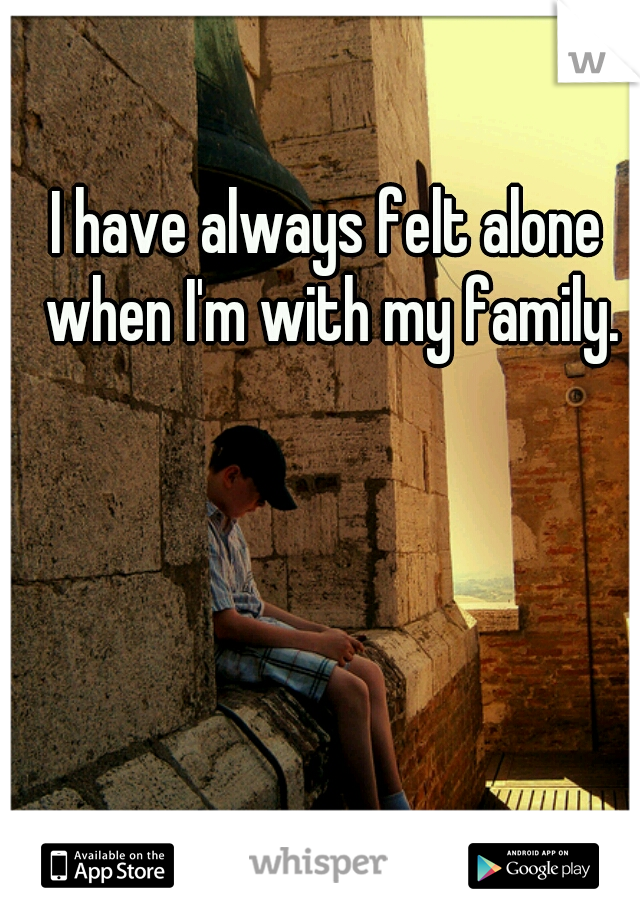 I have always felt alone when I'm with my family.