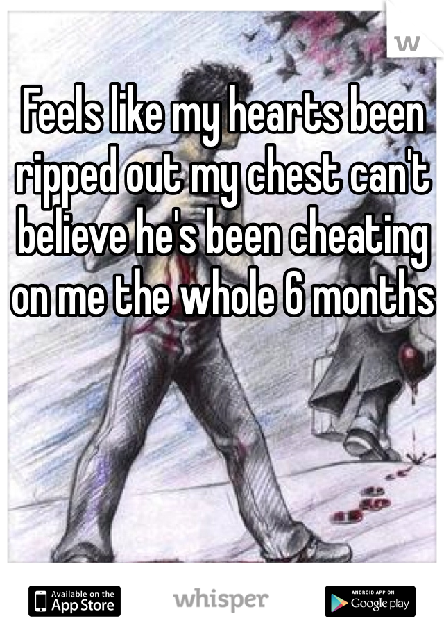 Feels like my hearts been ripped out my chest can't believe he's been cheating on me the whole 6 months