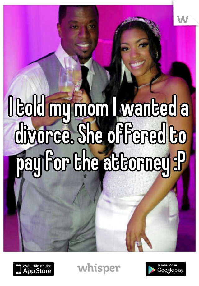 I told my mom I wanted a divorce. She offered to pay for the attorney :P