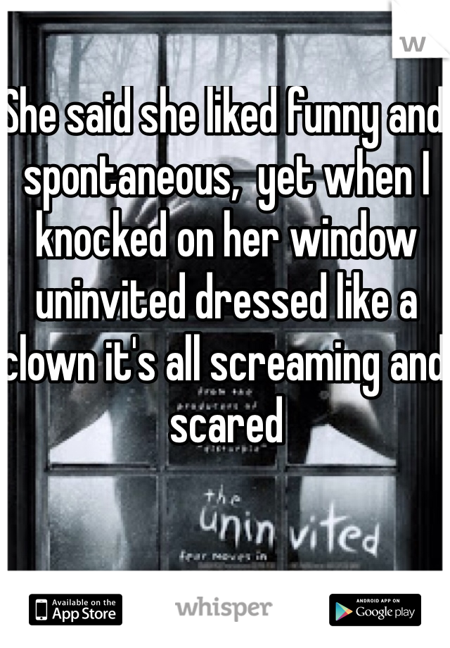She said she liked funny and spontaneous,  yet when I knocked on her window uninvited dressed like a clown it's all screaming and scared