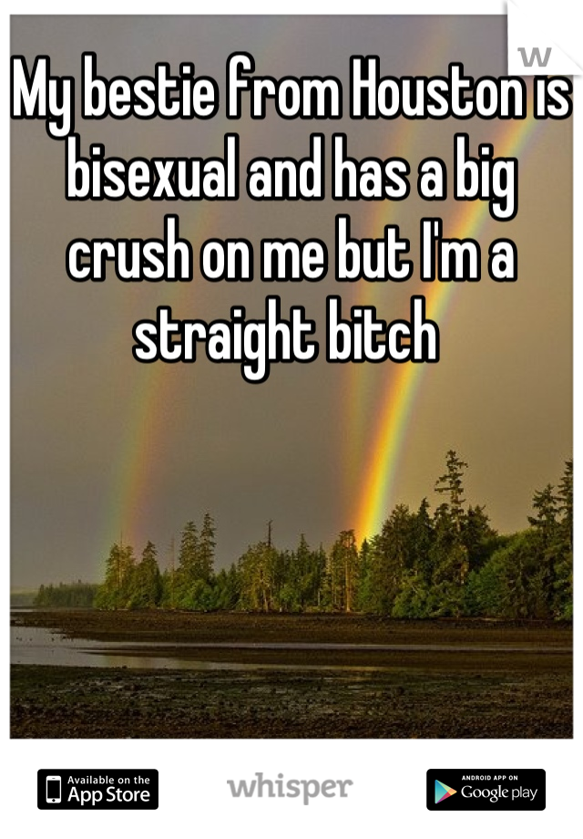 My bestie from Houston is bisexual and has a big crush on me but I'm a straight bitch