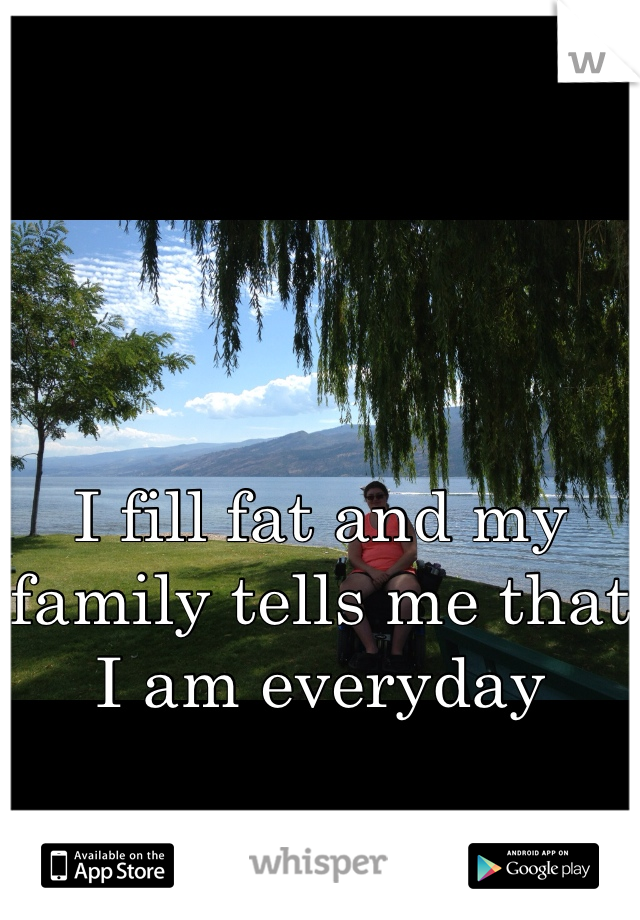 I fill fat and my family tells me that I am everyday