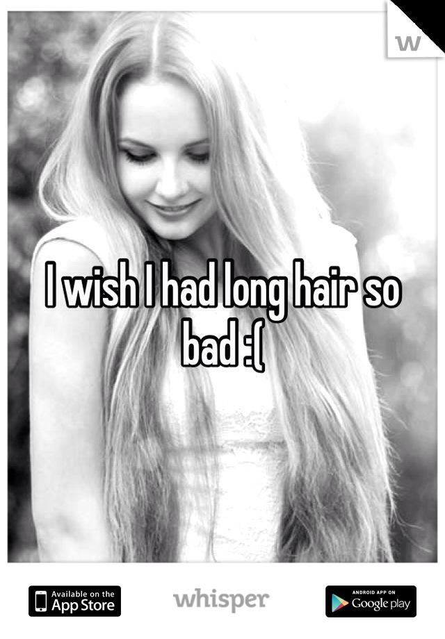 I wish I had long hair so bad :(
