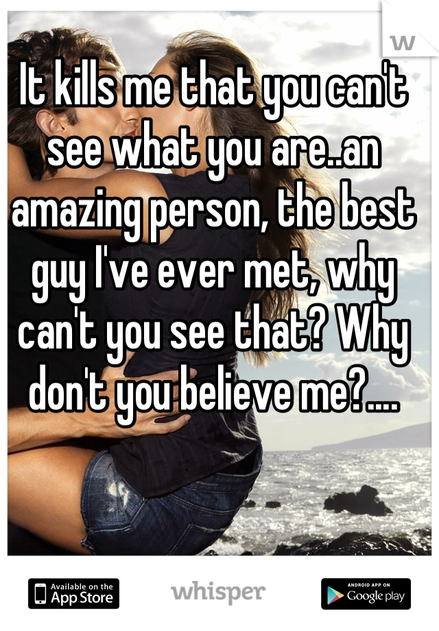 It kills me that you can't see what you are..an amazing person, the best guy I've ever met, why can't you see that? Why don't you believe me?....