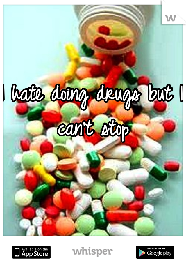 I hate doing drugs but I can't stop
