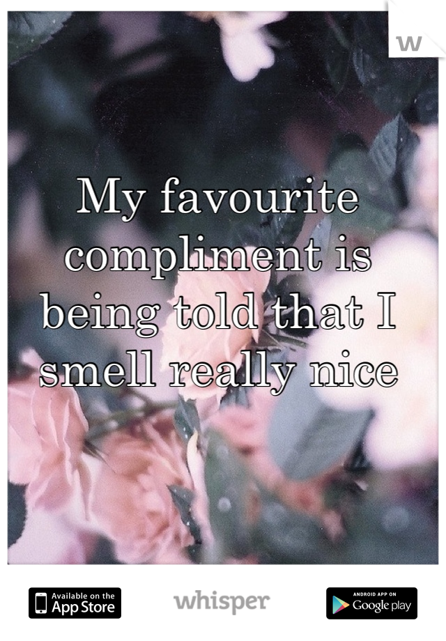 My favourite compliment is being told that I smell really nice