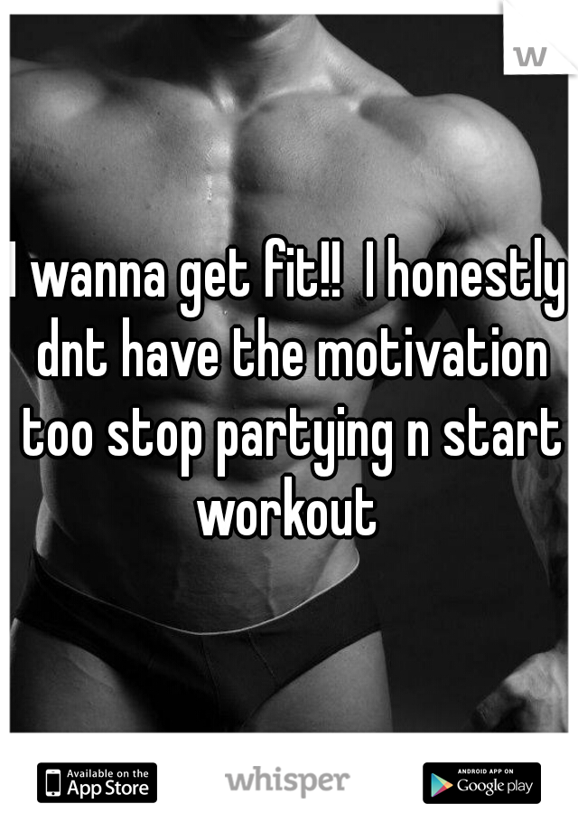 I wanna get fit!!  I honestly dnt have the motivation too stop partying n start workout